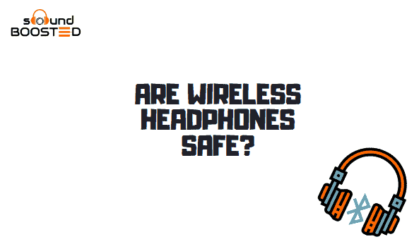 Are Wireless Headphones Safe? What Headphones Are Safe For You?