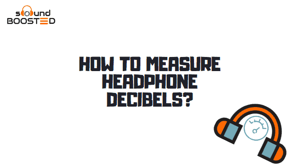 How to Measure Headphone Decibels? What is Your Limit?