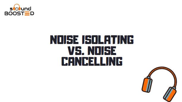 Noise Isolating vs Noise Cancelling Headphones